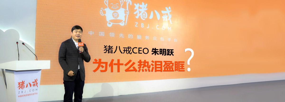 猪八戒网CEO朱明跃为什么热泪盈眶?