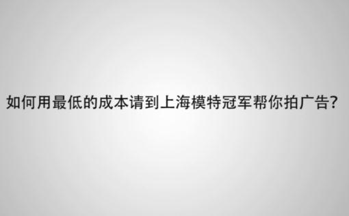 十三:如何用最低的成本请到上海模特冠军帮你拍广告?