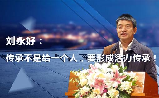 刘永好:传承不是给一个人,要形成活力传承!