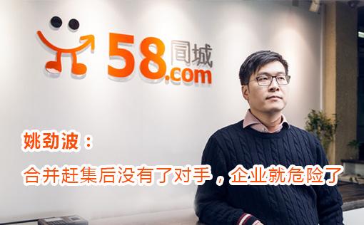 58CEO姚劲波:合并赶集后没有了对手,企业就危险了