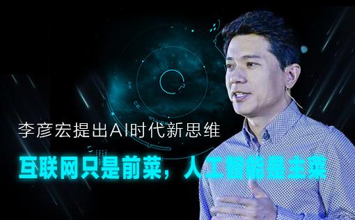 李彦宏提出AI时代新思维:互联网只是前菜,人工智能是主菜