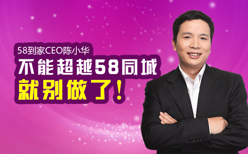 58到家CEO陈小华:不能超越58同城就别做了!